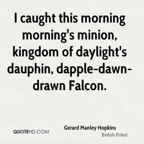 Gerard Manley Hopkins - I caught this morning morning's minion, kingdom of daylight's dauphin, dapple-dawn-drawn Falcon.