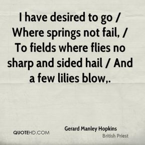 Gerard Manley Hopkins - I have desired to go / Where springs not fail, / To fields where flies no sharp and sided hail / And a few lilies blow.