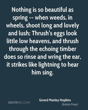 Nothing is so beautiful as spring -- when weeds, in wheels, shoot long and lovely and lush; Thrush's eggs look little low heavens, and thrush through the echoing timber does so rinse and wring the ear, it strikes like lightning to hear him sing.