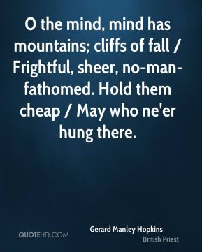 Gerard Manley Hopkins - O the mind, mind has mountains; cliffs of fall / Frightful, sheer, no-man-fathomed. Hold them cheap / May who ne'er hung there.