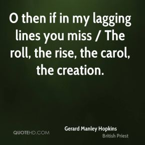 Gerard Manley Hopkins - O then if in my lagging lines you miss / The roll, the rise, the carol, the creation.