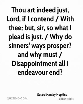 Thou art indeed just, Lord, if I contend / With thee; but, sir, so what I plead is just. / Why do sinners' ways prosper? and why must / Disappointment all I endeavour end?
