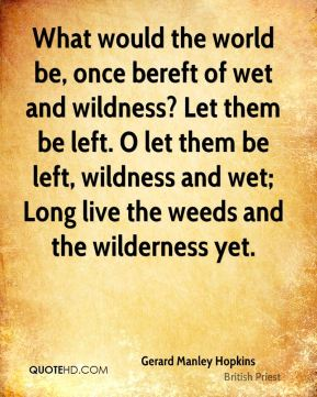 What would the world be, once bereft of wet and wildness? Let them be left. O let them be left, wildness and wet; Long live the weeds and the wilderness yet.