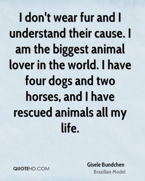 Gisele Bundchen - I don't wear fur and I understand their cause. I am the biggest animal lover in the world. I have four dogs and two horses, and I have rescued animals all my life.