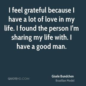 Gisele Bundchen - I feel grateful because I have a lot of love in my life. I found the person I'm sharing my life with. I have a good man.
