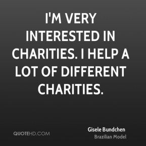 Gisele Bundchen - I'm very interested in charities. I help a lot of different charities.