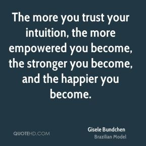 Gisele Bundchen - The more you trust your intuition, the more empowered you become, the stronger you become, and the happier you become.