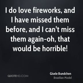 I do love fireworks, and I have missed them before, and I can't miss them again-oh, that would be horrible!