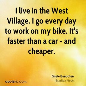 Gisele Bundchen - I live in the West Village. I go every day to work on my bike. It's faster than a car - and cheaper.