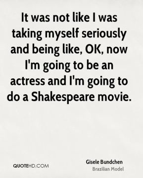 It was not like I was taking myself seriously and being like, OK, now I'm going to be an actress and I'm going to do a Shakespeare movie.