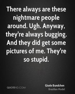 There always are these nightmare people around. Ugh. Anyway, they're always bugging. And they did get some pictures of me. They're so stupid.