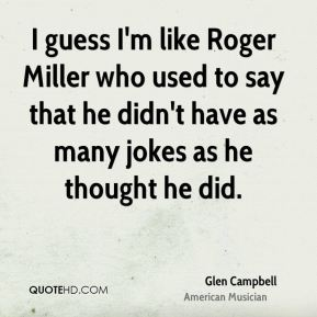 Glen Campbell - I guess I'm like Roger Miller who used to say that he didn't have as many jokes as he thought he did.