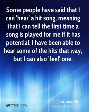 Glen Campbell - Some people have said that I can 'hear' a hit song, meaning that I can tell the first time a song is played for me if it has potential. I have been able to hear some of the hits that way, but I can also 'feel' one.