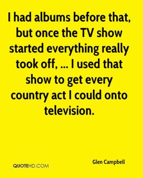 Glen Campbell - I had albums before that, but once the TV show started everything really took off, ... I used that show to get every country act I could onto television.