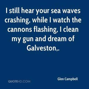 Glen Campbell - I still hear your sea waves crashing, while I watch the cannons flashing, I clean my gun and dream of Galveston.
