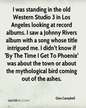 I was standing in the old Western Studio 3 in Los Angeles looking at record albums. I saw a Johnny Rivers album with a song whose title intrigued me. I didn't know if 'By The Time I Get To Phoenix' was about the town or about the mythological bird coming out of the ashes.