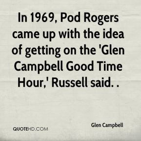 Glen Campbell - In 1969, Pod Rogers came up with the idea of getting on the 'Glen Campbell Good Time Hour,' Russell said. .