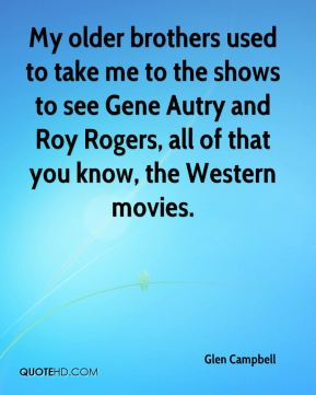 Glen Campbell - My older brothers used to take me to the shows to see Gene Autry and Roy Rogers, all of that you know, the Western movies.