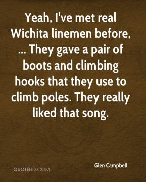 Glen Campbell - Yeah, I've met real Wichita linemen before, ... They gave a pair of boots and climbing hooks that they use to climb poles. They really liked that song.