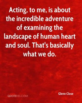 Acting, to me, is about the incredible adventure of examining the landscape of human heart and soul. That's basically what we do.