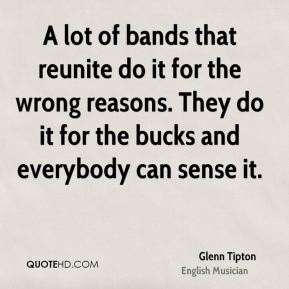 Glenn Tipton - A lot of bands that reunite do it for the wrong reasons. They do it for the bucks and everybody can sense it.
