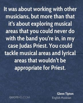 Glenn Tipton - It was about working with other musicians, but more than that it's about exploring musical areas that you could never do with the band you're in, in my case Judas Priest. You could tackle musical areas and lyrical areas that wouldn't be appropriate for Priest.