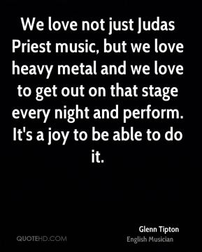 Glenn Tipton - We love not just Judas Priest music, but we love heavy metal and we love to get out on that stage every night and perform. It's a joy to be able to do it.