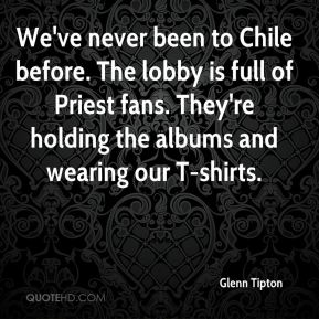 Glenn Tipton - We've never been to Chile before. The lobby is full of Priest fans. They're holding the albums and wearing our T-shirts.