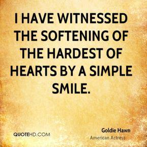 Goldie Hawn - I have witnessed the softening of the hardest of hearts by a simple smile.