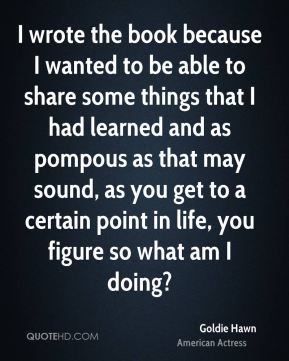 Goldie Hawn - I wrote the book because I wanted to be able to share some things that I had learned and as pompous as that may sound, as you get to a certain point in life, you figure so what am I doing?