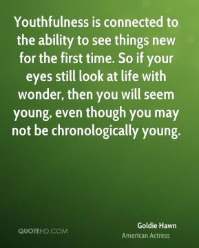 Goldie Hawn - Youthfulness is connected to the ability to see things new for the first time. So if your eyes still look at life with wonder, then you will seem young, even though you may not be chronologically young.