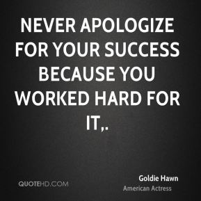 Never apologize for your success because you worked hard for it.