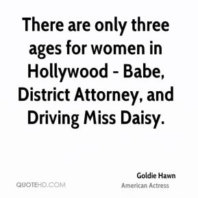 There are only three ages for women in Hollywood - Babe, District Attorney, and Driving Miss Daisy.