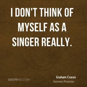 I don't think of myself as a singer really.