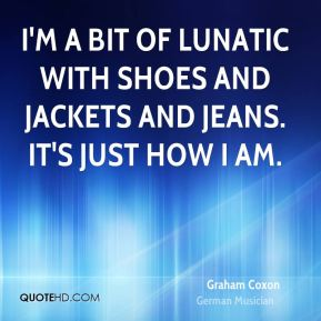 I'm a bit of lunatic with shoes and jackets and jeans. It's just how I am.