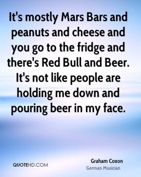 It's mostly Mars Bars and peanuts and cheese and you go to the fridge and there's Red Bull and Beer. It's not like people are holding me down and pouring beer in my face.