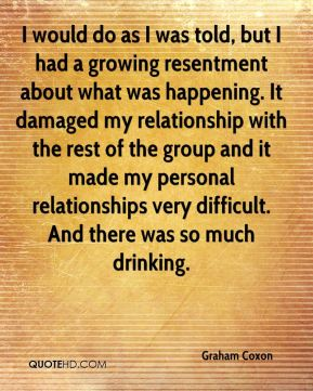 Graham Coxon - I would do as I was told, but I had a growing resentment about what was happening. It damaged my relationship with the rest of the group and it made my personal relationships very difficult. And there was so much drinking.