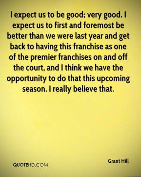 I expect us to be good; very good. I expect us to first and foremost be better than we were last year and get back to having this franchise as one of the premier franchises on and off the court, and I think we have the opportunity to do that this upcoming season. I really believe that.