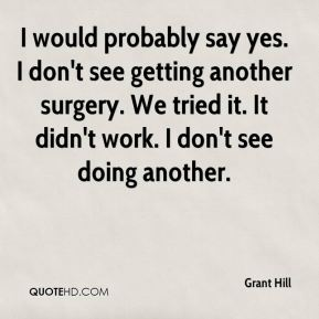 I would probably say yes. I don't see getting another surgery. We tried it. It didn't work. I don't see doing another.