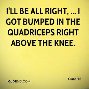 I'll be all right, ... I got bumped in the quadriceps right above the knee.