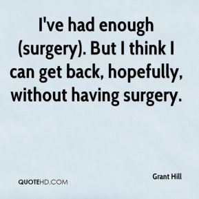 I've had enough (surgery). But I think I can get back, hopefully, without having surgery.