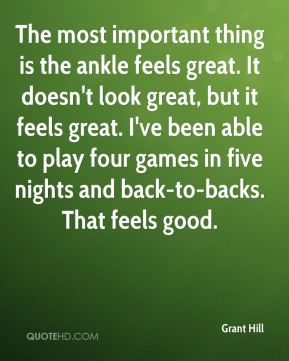 The most important thing is the ankle feels great. It doesn't look great, but it feels great. I've been able to play four games in five nights and back-to-backs. That feels good.
