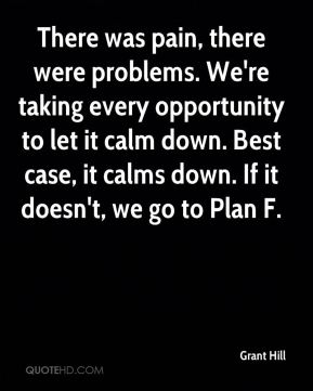 There was pain, there were problems. We're taking every opportunity to let it calm down. Best case, it calms down. If it doesn't, we go to Plan F.