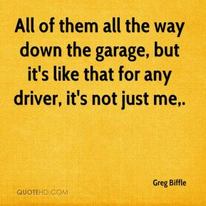 All of them all the way down the garage, but it's like that for any driver, it's not just me.