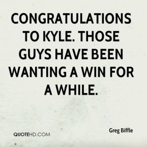 Congratulations to Kyle. Those guys have been wanting a win for a while.