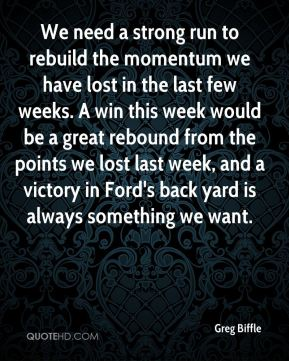 We need a strong run to rebuild the momentum we have lost in the last few weeks. A win this week would be a great rebound from the points we lost last week, and a victory in Ford's back yard is always something we want.