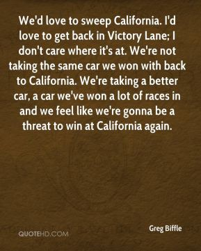 We'd love to sweep California. I'd love to get back in Victory Lane; I don't care where it's at. We're not taking the same car we won with back to California. We're taking a better car, a car we've won a lot of races in and we feel like we're gonna be a threat to win at California again.