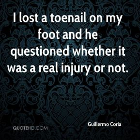Guillermo Coria - I lost a toenail on my foot and he questioned whether it was a real injury or not.