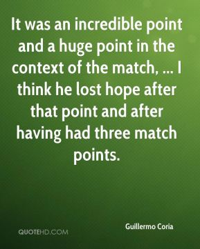 Guillermo Coria - It was an incredible point and a huge point in the context of the match, ... I think he lost hope after that point and after having had three match points.