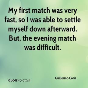 Guillermo Coria - My first match was very fast, so I was able to settle myself down afterward. But, the evening match was difficult.